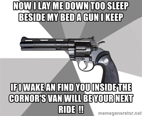 ValeraGun - now i lay me down too sleep beside my bed a gun i keep  if i wake an find you inside the cornor's van will be your next ride  !!