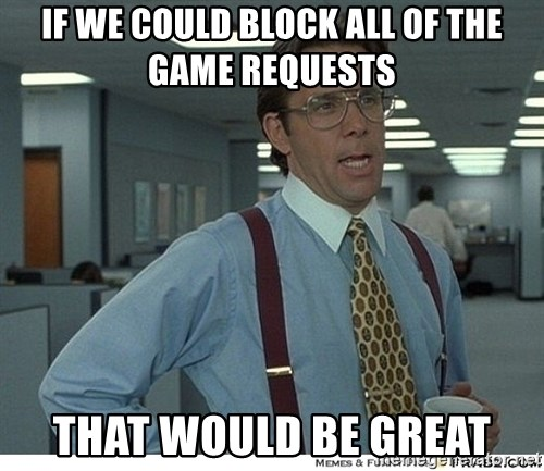 That would be great - IF WE COULD BLOCK ALL OF THE GAME REQUESTS THAT WOULD BE GREAT