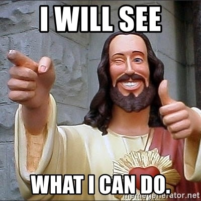 jesus says - I will see WHAT i CAN DO.