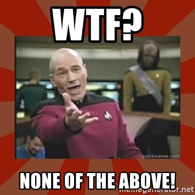 Annoyed Picard - WTF? NONE of the above!