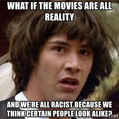Conspiracy Keanu - what if the movies are all reality and we're all racist because we think certain people look alike?