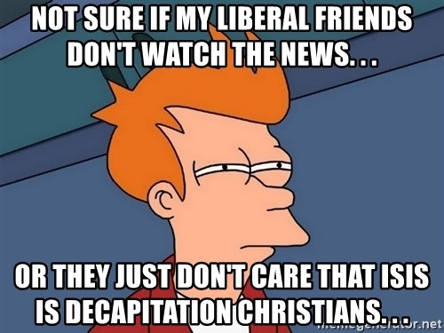 Futurama Fry - not sure if my liberal friends don't watch the news. . . or they just don't care that ISIS is decapitation Christians. . .