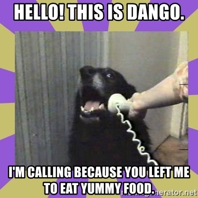 Yes, this is dog! - Hello! This is Dango. I'm calling because you left me to eat yummy food.