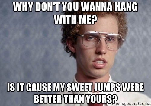Napoleon Dynamite - Why don't you wanna hang with me? Is it cause my sweet jumps were better than yours?