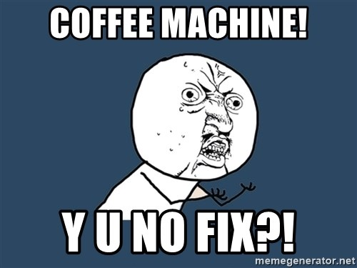 Y U No - COFFEE MACHINE! Y U No FIX?!