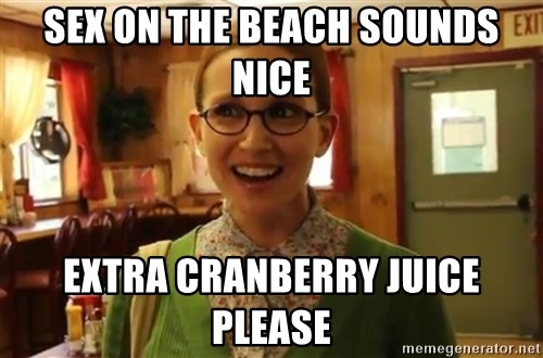 Sexually Oblivious Female - sex on the beach sounds nice extra cranberry juice please
