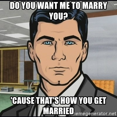 Archer - Do you want me to marry you? 'cause that's how you get married