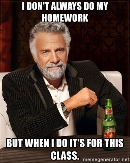 The Most Interesting Man In The World - I don't always do my homework but when i do it's for this class.