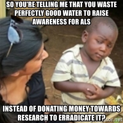 Skeptical african kid  - SO YOU'RE TELLING ME THAT YOU WASTE PERFECTLY GOOD WATER TO RAISE AWARENESS FOR ALS INSTEAD OF DONATING MONEY TOWARDS RESEARCH TO ERRADICATE IT?
