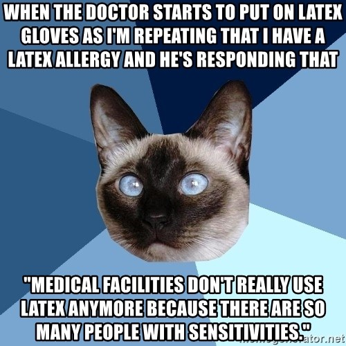 """Chronic Illness Cat - when the doctor starts to put on latex gloves as I'm repeating that I have a latex allergy and he's responding that """"Medical facilities don't really use latex anymore because there are so many people with sensitivities."""""""