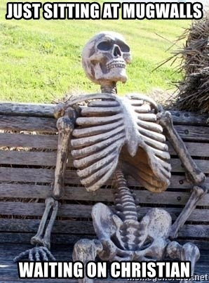Waiting skeleton meme - Just sitting at MugWalls waiting on Christian
