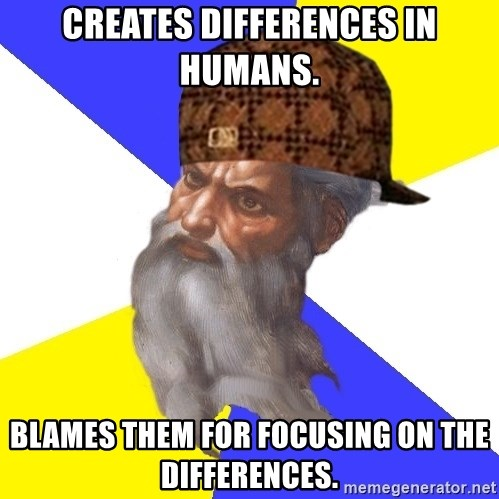 Scumbag God - Creates differences in humans. Blames them for focusing on the differences.