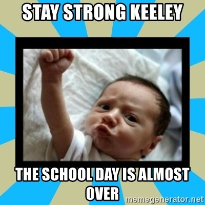Stay Strong Baby - stay strong Keeley the school day is almost over