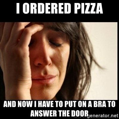 First World Problems - I ordered pizza and now i have to put on a bra to answer the door