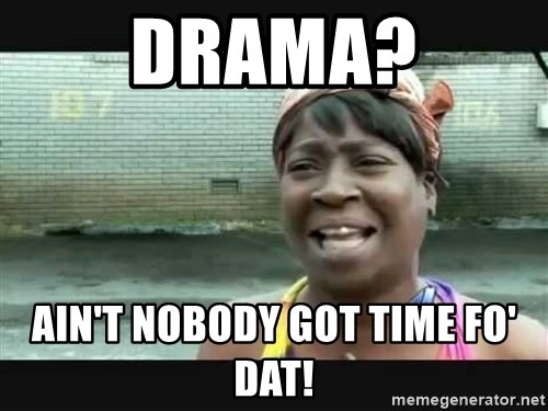 Sweet brown - drama? ain't nobody got time fo' dat!