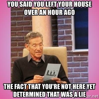 MAURY PV - You said you left your house over an hour ago The fact that you're not here yet determined that was a lie