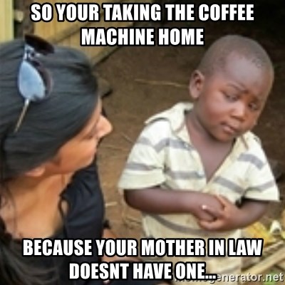 Skeptical african kid  - So your taking the coffee machine home because your mother in law doesnt have one...
