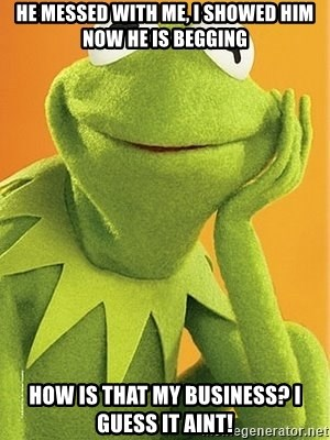 Kermit the frog - He messed with me, I showed him now he is begging How is that my business? I guess it aInt!