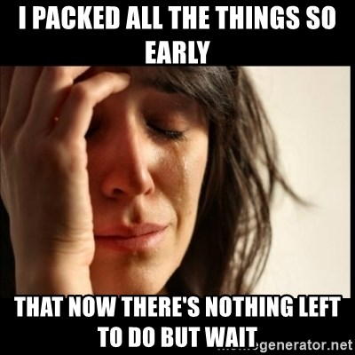First World Problems - I Packed all the things so early That now there's nothing left to do but wait