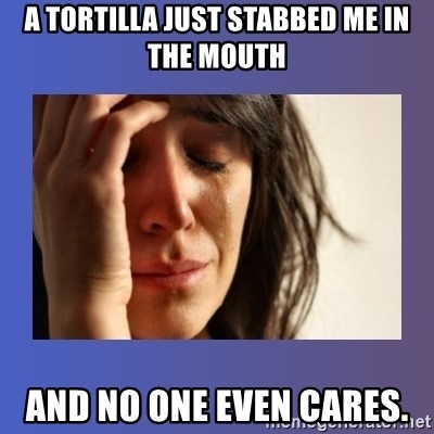 woman crying - a tortilla just stabbed me in the mouth and no one even cares.