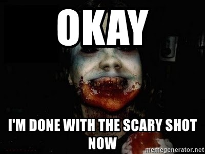 scary meme - Okay I'm done with the scary shot now