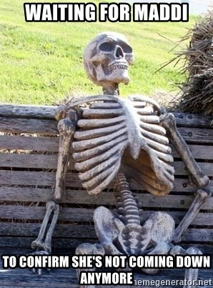Waiting skeleton meme - Waiting for Maddi To confirm she's not coming down anymore