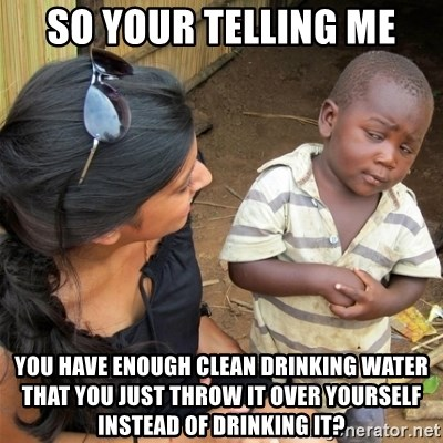 So You're Telling me - So your telling me you have enough clean drinking water that you just throw it over yourself instead of drinking it?