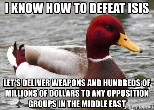 Malicious advice mallard - I know how to defeat ISIS let's deliver weapons and hundreds of millions of dollars to any opposition groups in the Middle East