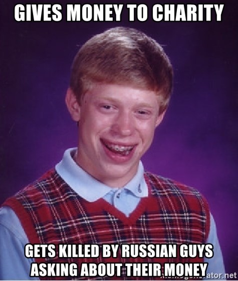 Bad Luck Brian - gives money to charity gets killed by russian guys asking about their money