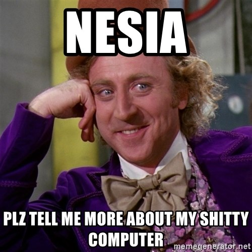 Willy Wonka - nesia plz tell me more about my shitty computer