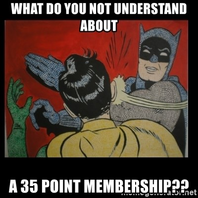Batman Slappp - What do you not understand about a 35 point membership??