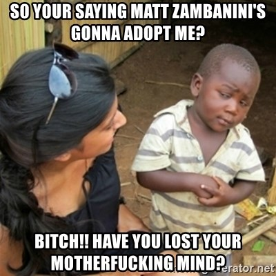 Poor Black Kid - So your saying Matt Zambanini's gonna adopt me? Bitch!! Have you lost your motherfucking mind?