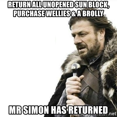 Prepare yourself - Return all unopened sun block, purchase wellies & a brolly Mr Simon has returned