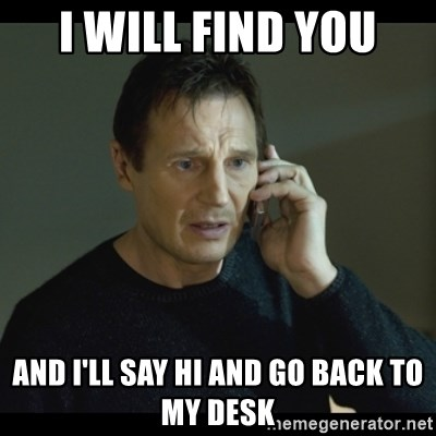 I will Find You Meme - I will find you and I'll say hi and go back to my desk