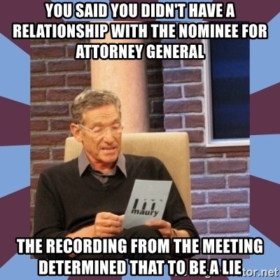 maury povich lol - you said you didn't have a relationship with the nominee for Attorney general The recording from the meeting determined that to be a lie