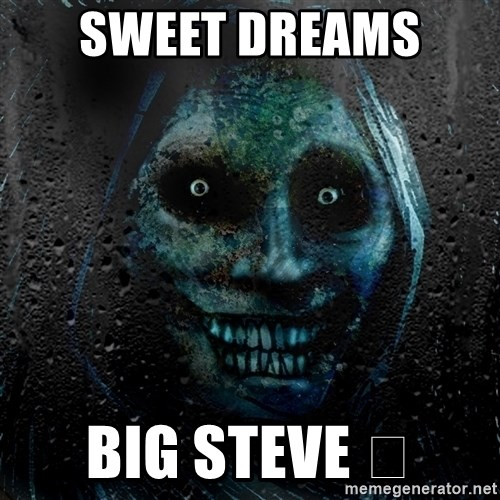 Real Scary Guy - Sweet dreams  Big Steve 😘