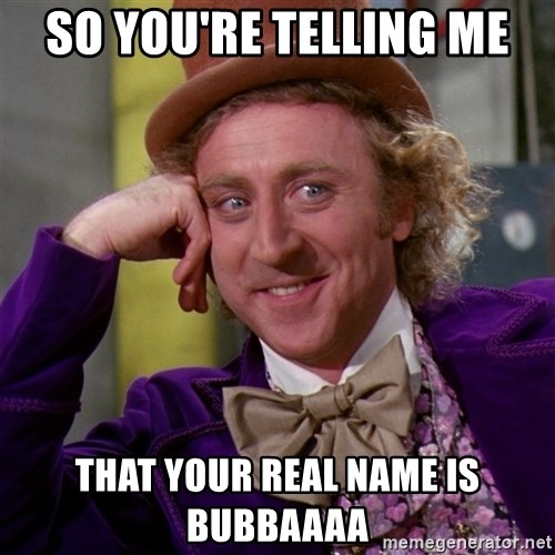 Willy Wonka - SO YOU'RE TELLING ME THAT YOUR REAL NAME IS BUBBAAAA