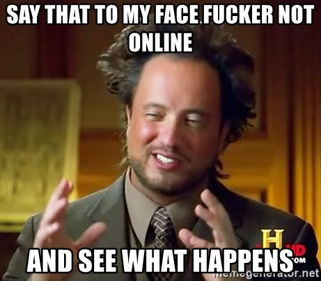 Ancient Aliens - Say that to my face fucker not online and see what happens