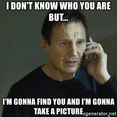 I don't know who you are... - I Don't know who you are but... I'm gonna find you and I'm gonna take a picture