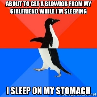 Socially Awesome Awkward Penguin - About to get a blowjob from my girlfriend while I'm sleeping I sleep on my stomach