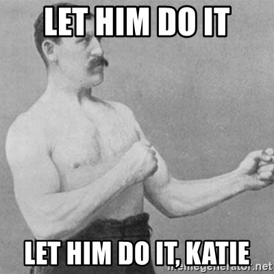 overly manly man - Let him do it let him do it, katie