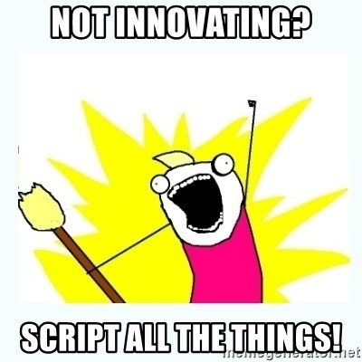 All the things - not innovating? script all the things!