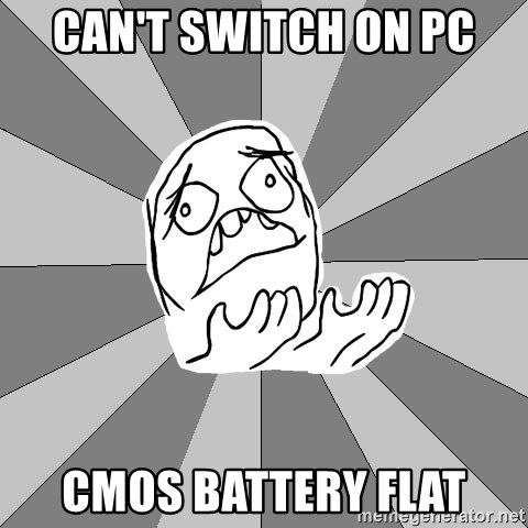 Whyyy??? - Can't switch on PC CMOS Battery flat
