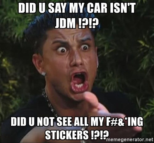 Pauly D - Did u say my car isn't JDM !?!? Did u not see all my F#&*ing Stickers !?!?