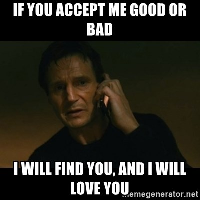 liam neeson taken - If you accept me good or bad I will find you, and I will love you
