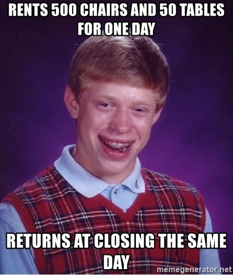 Bad Luck Brian - rents 500 chairs and 50 tables for one day returns at closing the same day