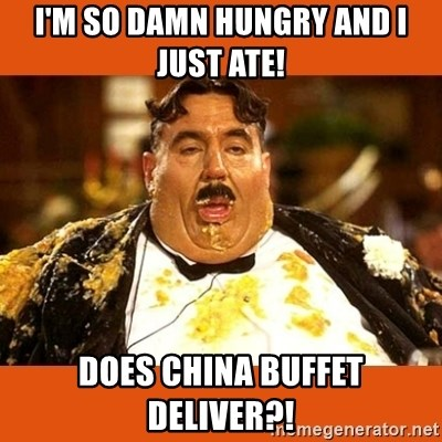 Fat Guy - I'm so damn hungry and I just ate! Does China Buffet deliver?!
