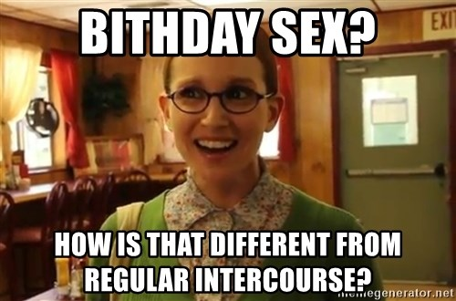 Sexually Oblivious Female - Bithday sex? How is that different from regular intercourse?