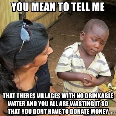 you mean to tell me black kid - you mean to tell me that theres villages with no drinkable water and you all are wasting it so that you dont have to donate money
