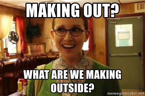 Sexually Oblivious Female - making out? what are we making outside?